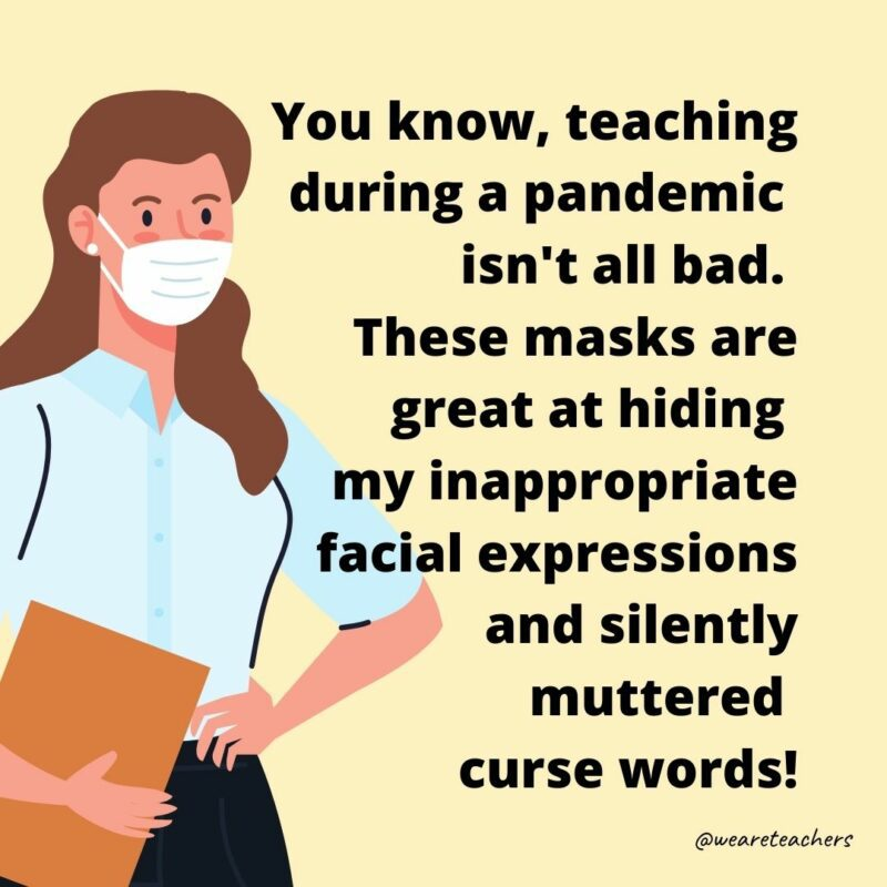 """Cartoon of a masked woman with text that reads, """"You know teaching during a pandemic isn't all bad. These masks are great at hiding my inappropriate facial expressions and silently muttered curse words!"""""""