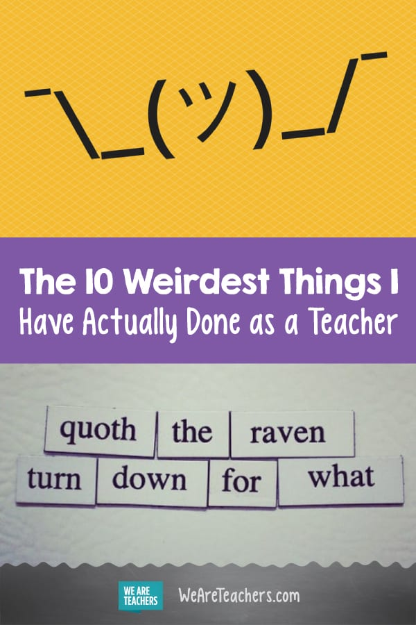 The 10 Weirdest Things I Have Actually Done as a Teacher