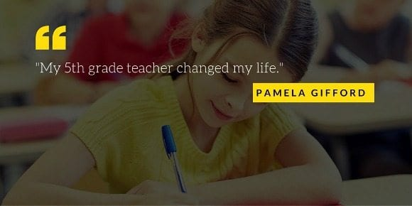 """""""My fifth grade teacher changed my life"""" pamela gifford quote"""