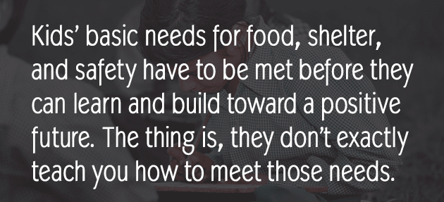 Kids' basic needs for food, shelter, and safety have to be met before they can learn and build toward a positive future. The thing is, they don't exactly teach you how to meet those needs.
