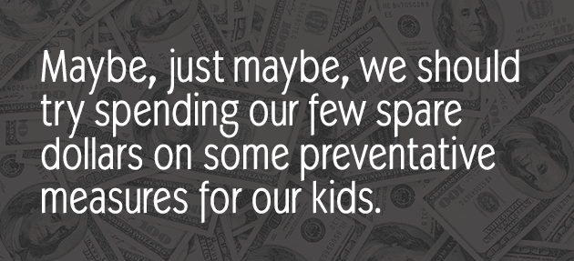 Maybe, just maybe, we should try spending our few spare dollars on some preventative measures for our kids.