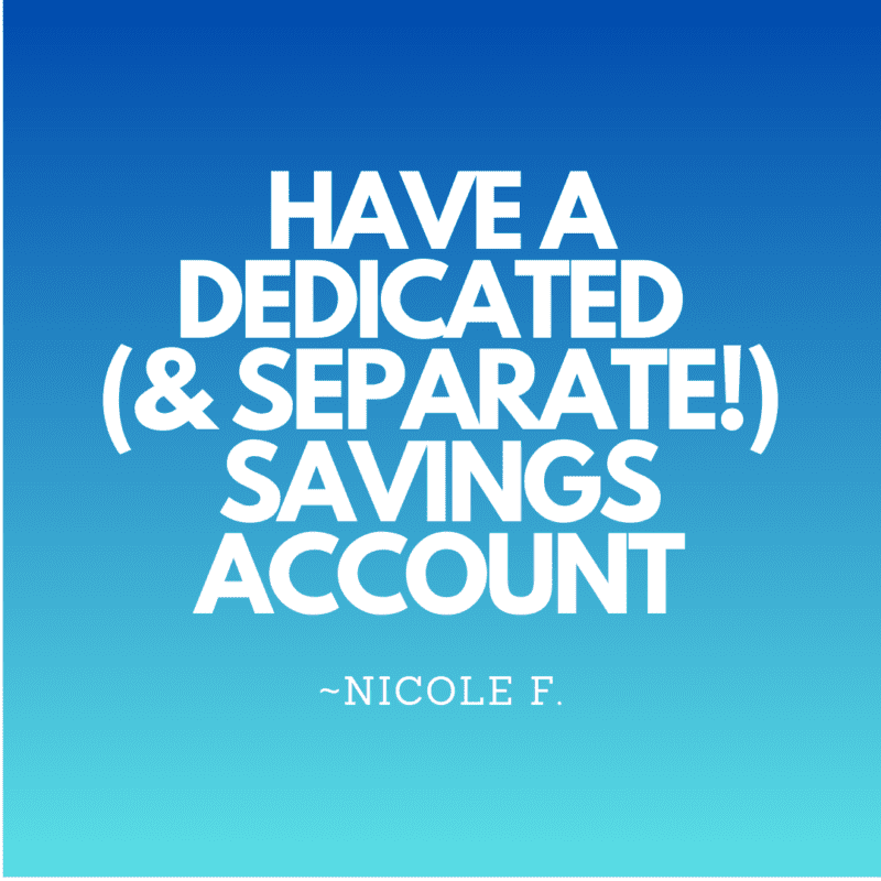 Have a dedicated (and separate!) savings account