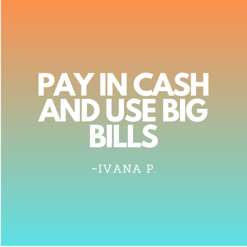 Pay in cash and use big bills