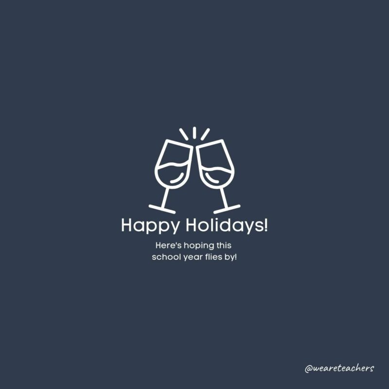 """Clip art of clinking wine glasses. Text beneath reads, """"Happy Holidays! Here's hoping this school year flies by!"""""""