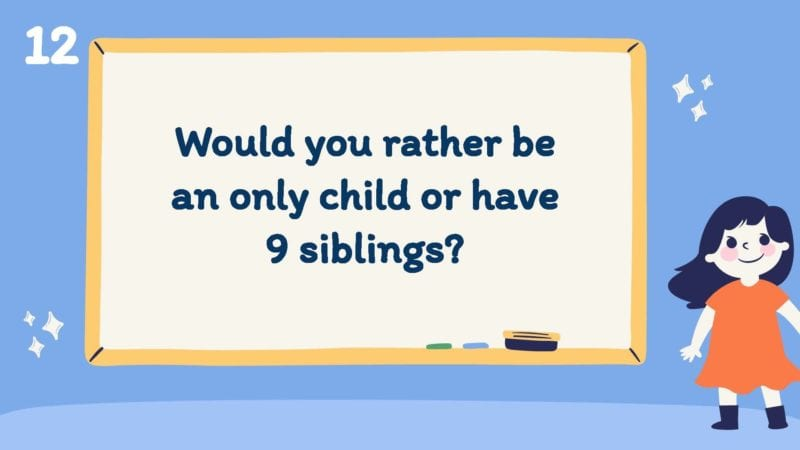Would you rather be an only child or have 9 siblings?