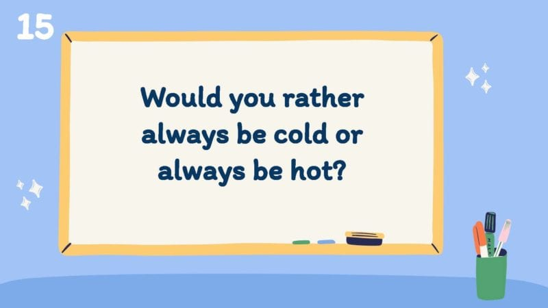 Would you rather always be cold or always be hot?