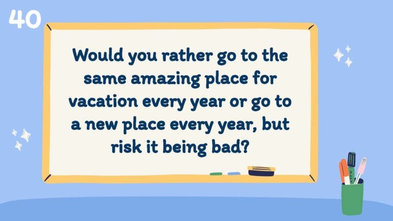 Would you rather go to the same amazing place for vacation every year or go to a new place every year, but risk it being bad?