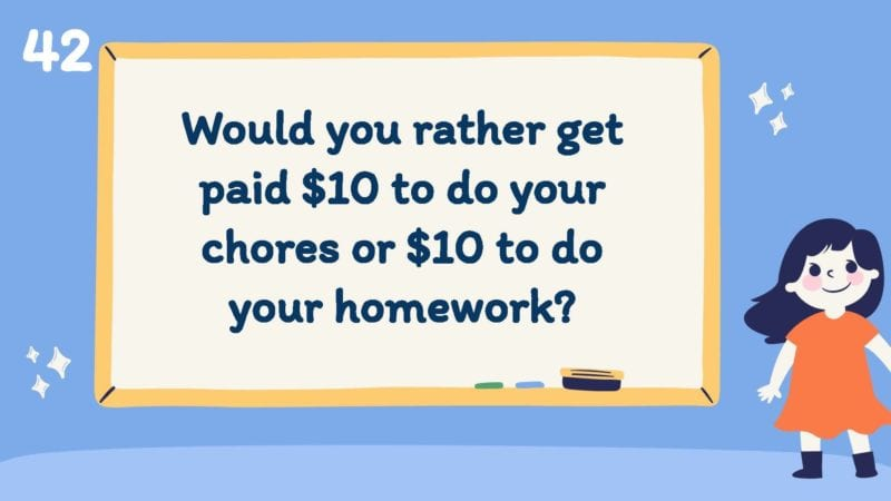 Would you rather get paid $10 to do your chores or $10 to do your homework?