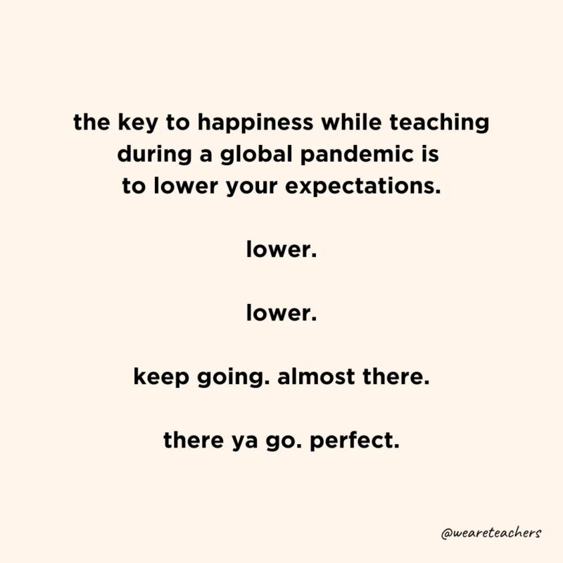 """Text that reads, """"the key to happiness while teaching during a global pandemic is to lower your expectations. Lower. Lower. Keep going. Almost there. There ya go. Perfect."""""""
