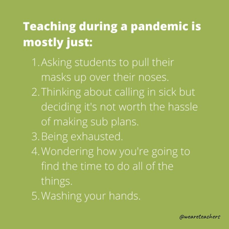 """Teaching during a pandemic is mostly just followed by a list of silly things teachers do over and over during a pandemic like """"wash your hands."""""""