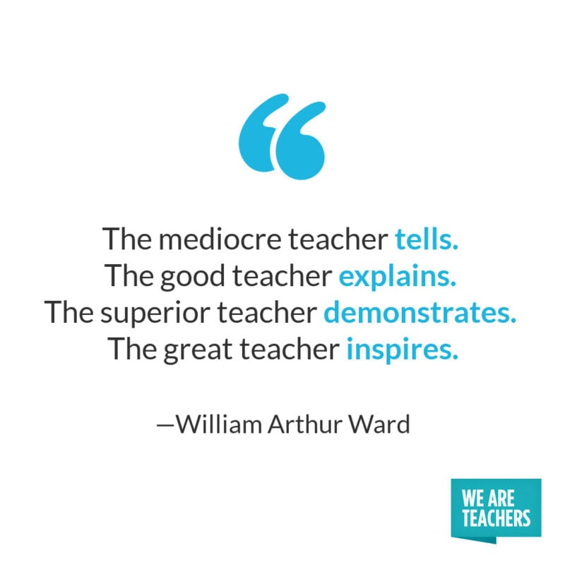 The mediocre teacher tells. The good teacher explains. The superior teacher demonstrates. The great teacher inspires. – William Arthur Ward