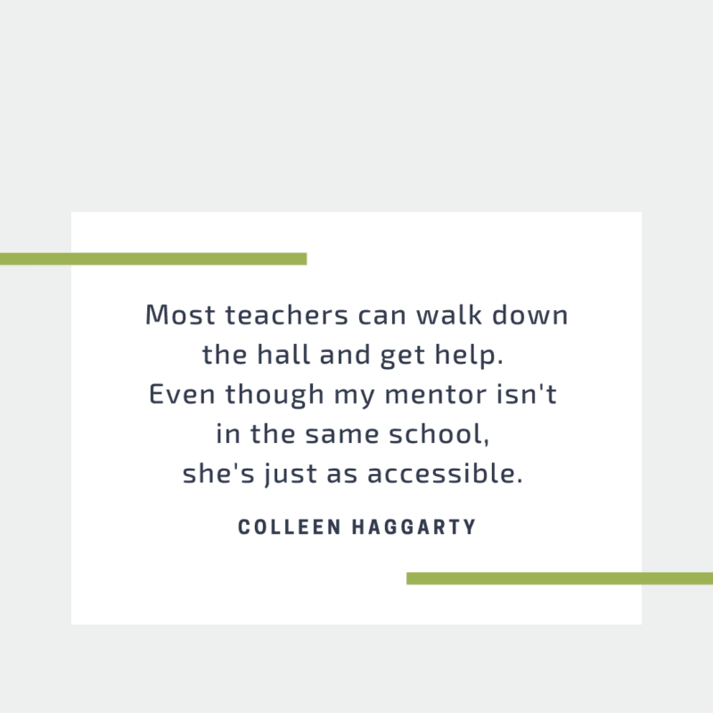 Most teachers can walk down the hall and get help. Even though my mentor isn't in the same school, she's just as accessible.