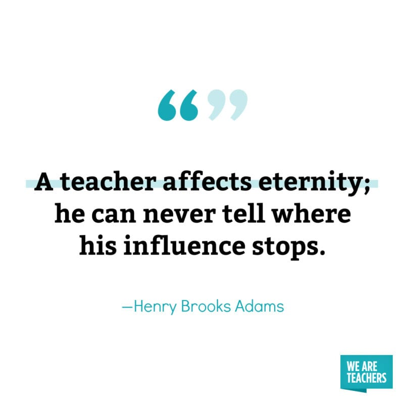 A teacher affects eternity; he can never tell where his influence stops. – Henry Brooks Adams