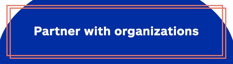 Partner with organizations.