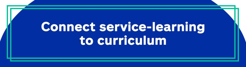 Connect service-learning to curriculum.