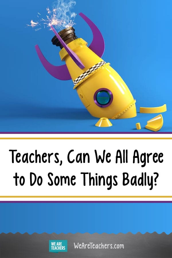 Teachers, Can We All Agree to Do Some Things Badly?