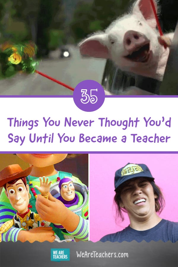 35 Things You Never Thought You'd Say Until You Became a Teacher