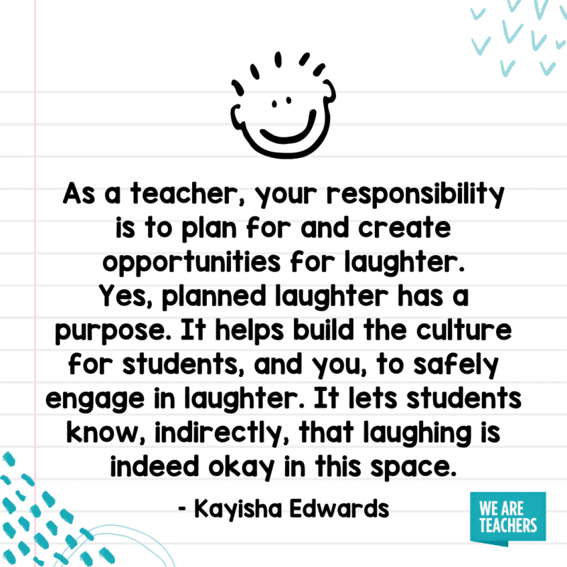 """""""As a teacher, your responsibility is to plan for and create opportunities for laughter. Yes, planned laughter has a purpose. It helps build the culture for students, and you, to safely engage in laughter. It lets students know, indirectly, that laughing is indeed okay in this space."""""""