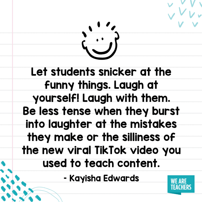 """""""Let students snicker at the funny things. Laugh at yourself! Laugh with them. Be less tense when they burst into laughter at the mistakes they make or the silliness of the new viral TikTok video you used to teach content."""""""
