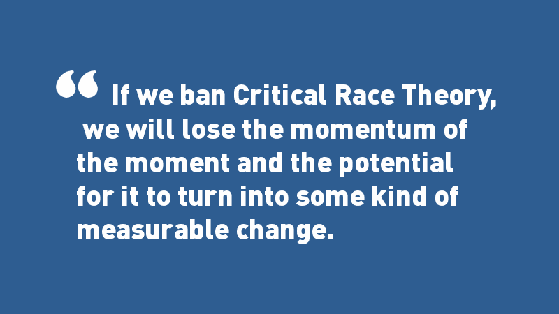 White quote on blue background: If we ban Critical Race Theory, we will lose the momentum of the moment and the potential for it to turn into some kind of measurable change.
