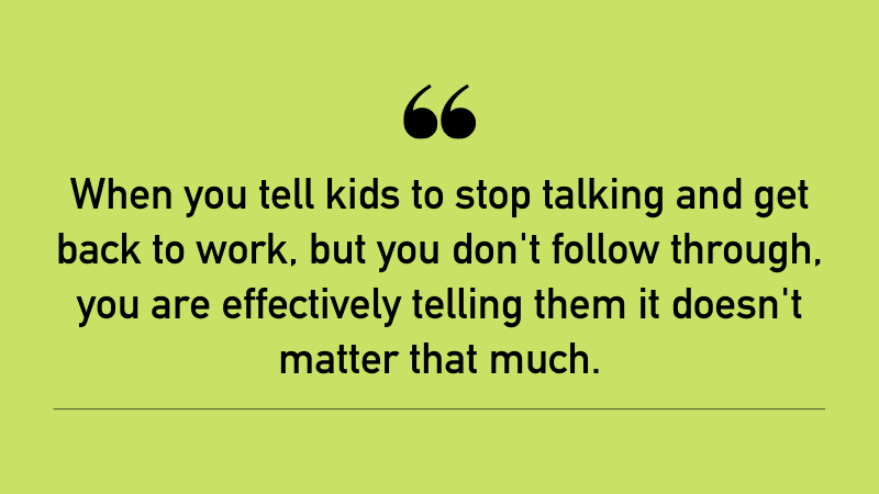 """""""When you tell kids to stop talking and get back to work but you don't follow through, you are effectively telling them it doesn't matter that much."""""""