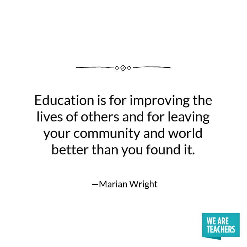 Education is for improving the lives of others and for leaving your community and world better than you found it. -Marian Wright