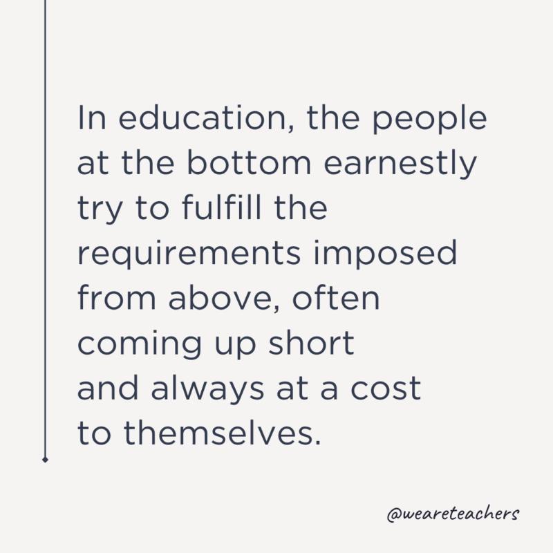 """""""Eğitimde, en alttakiler, yukarıdan dayatılan gereklilikleri ciddiyetle yerine getirmeye çalışırlar, çoğu zaman yetersiz kalırlar ve her zaman kendilerine bir maliyeti olur."""""""