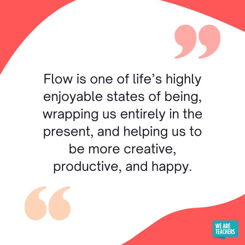 """""""Flow is one of life's highly enjoyable states of being, wrapping us entirely in the present, and helping us to be more creative, productive, and happy."""""""