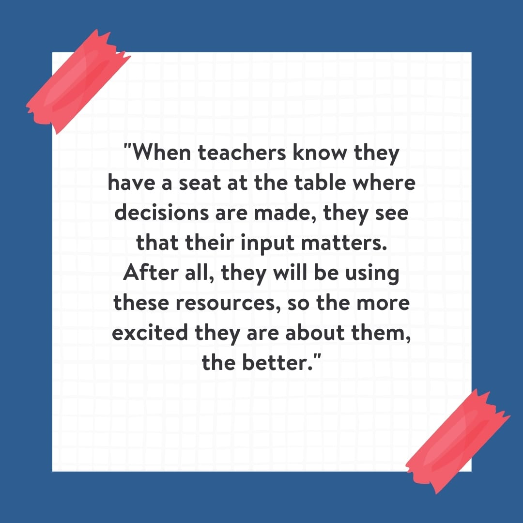 """""""When teachers know they have a seat at the table where decisions are made, they see that their input matters. After all, they will be using these resources, so the more excited they are about them, the better."""" Quote on white background with blue border."""