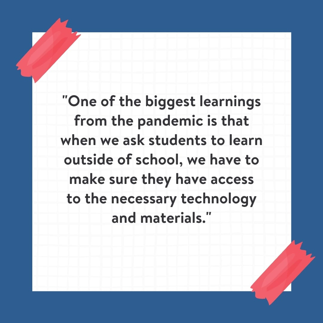 """""""One of the biggest learnings from the pandemic is that when we ask students to learn outside of school, we have to make sure they have access to the necessary technology and materials."""" Quote on white background with blue border."""
