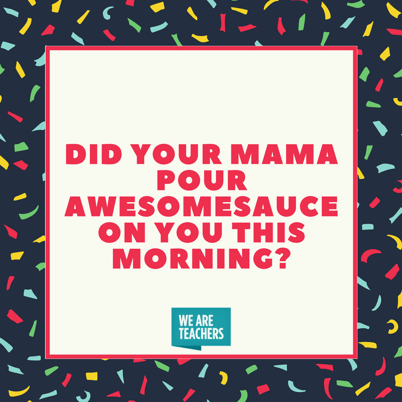 Did your mama pour awesomesauce on you this morning?