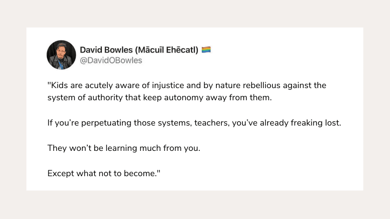 """""""Kids are acutely aware of injustice and by nature rebellious against the system of authority that keep autonomy away from them. If you're perpetuating those systems, teachers, you've already freaking lost. They won't be learning much from you. Except what not to become."""