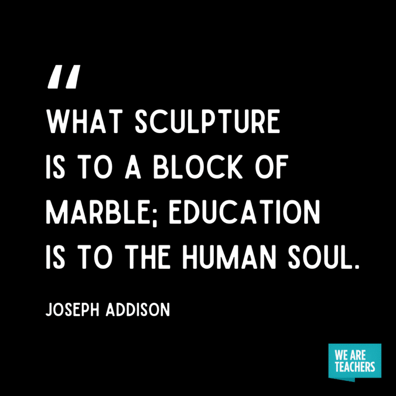 """""""What sculpture is to a block of marble; education is to the human soul."""" - Joseph Addison."""