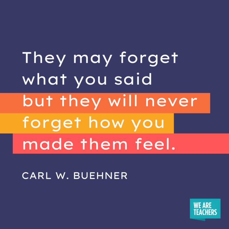 """""""They may forget what you said but they will never forget how you made them feel."""" - Carl W. Buehner."""