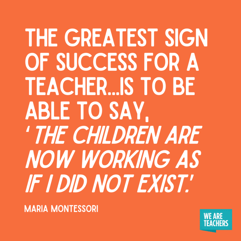 """""""The greatest sign of success for a teacher...is to be able to say, 'The children are now working as if I did not exist.'"""" - Maria Montessori."""