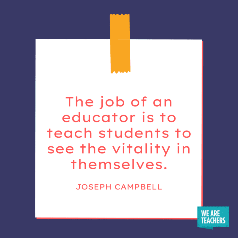 """""""The job of an educator is to teach students to see the vitality in themselves."""" - Joseph Campbell."""