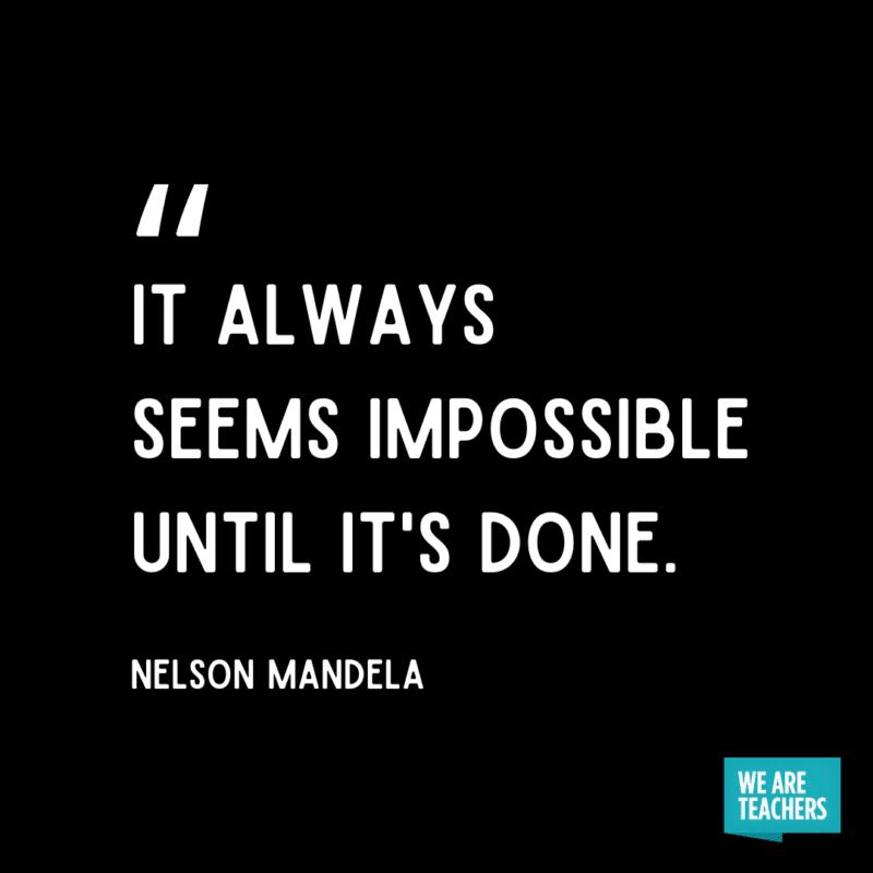 """It always seems impossible until it's done."" - Nelson Mandela."