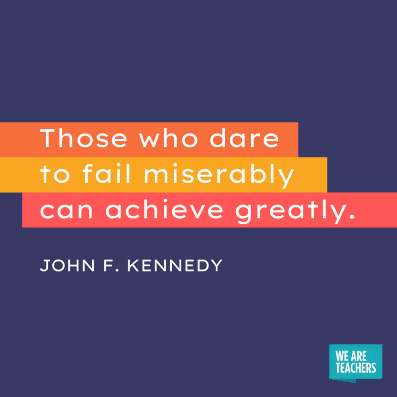 """""""Those who dare to fail miserably can achieve greatly."""" - John F. Kennedy."""