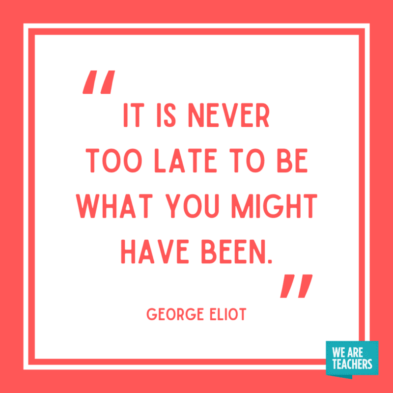 """""""It is never too late to be what you might have been."""" – George Eliot"""