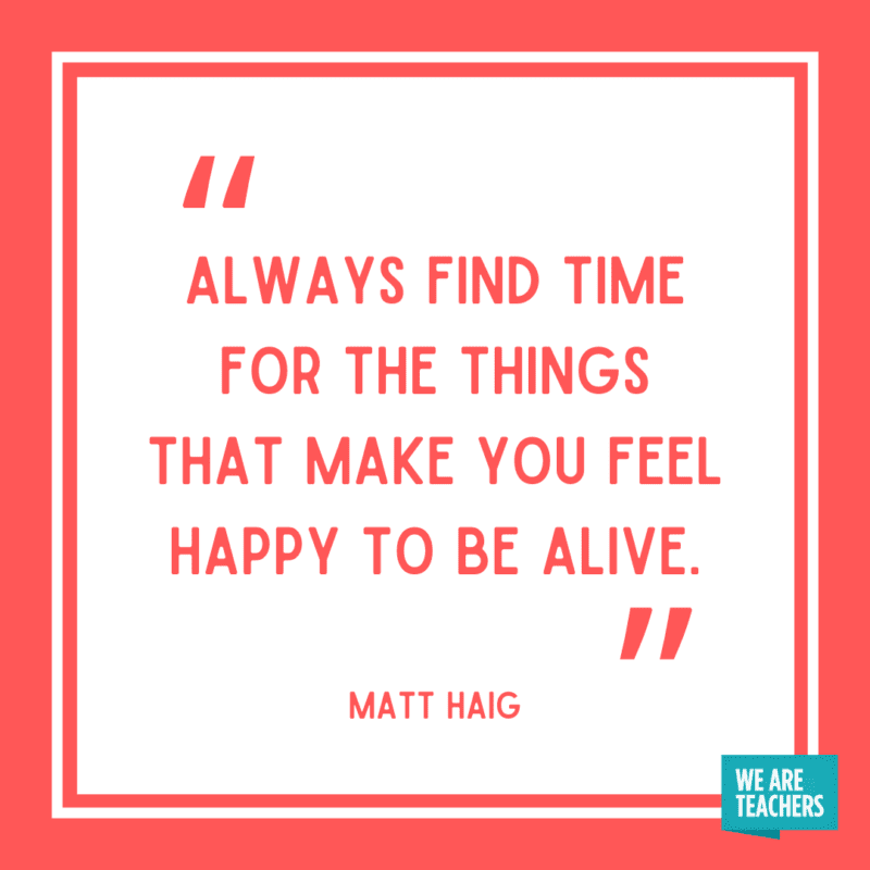 """""""Always find time for the things that make you feel happy to be alive."""" - Matt Haig."""