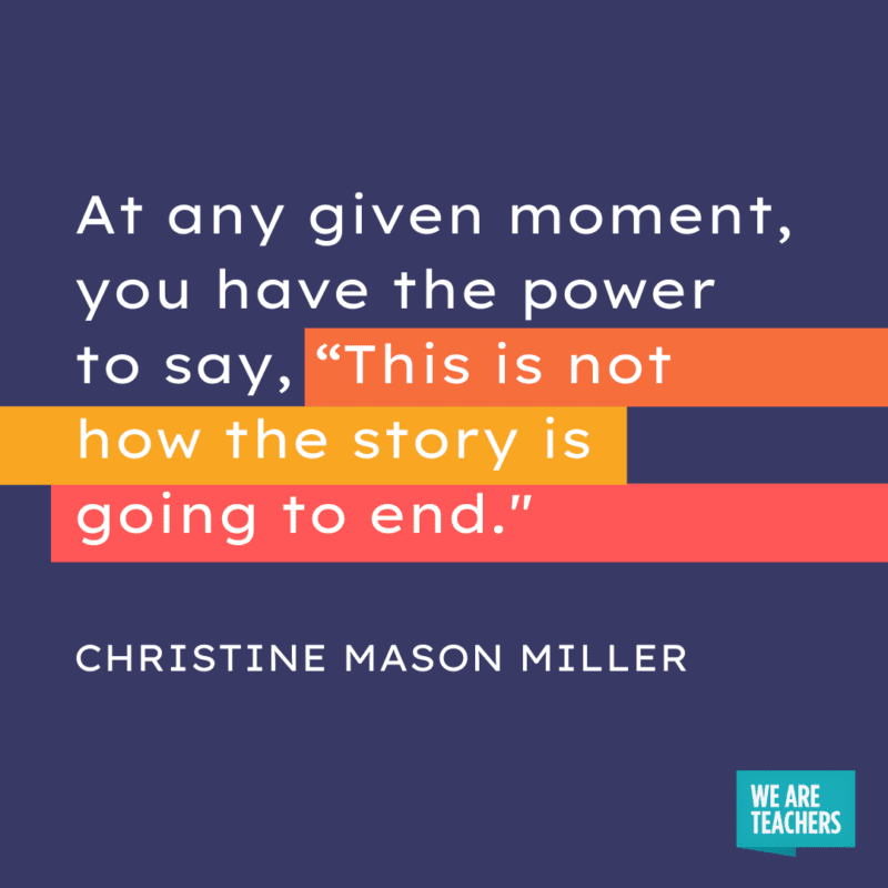 """""""At any given moment, you have the power to say, """"This is not how the story is going to end."""" - Christine Mason Miller."""