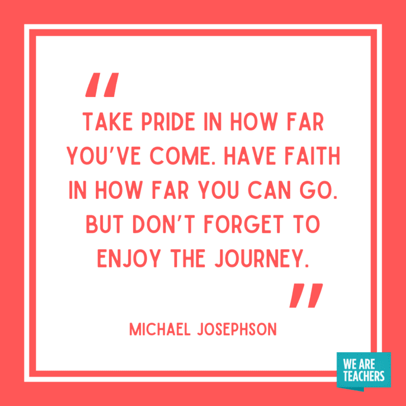 """""""Take pride in how far you've come. Have faith in how far you can go. But don't forget to enjoy the journey."""" - Michael Josephson."""