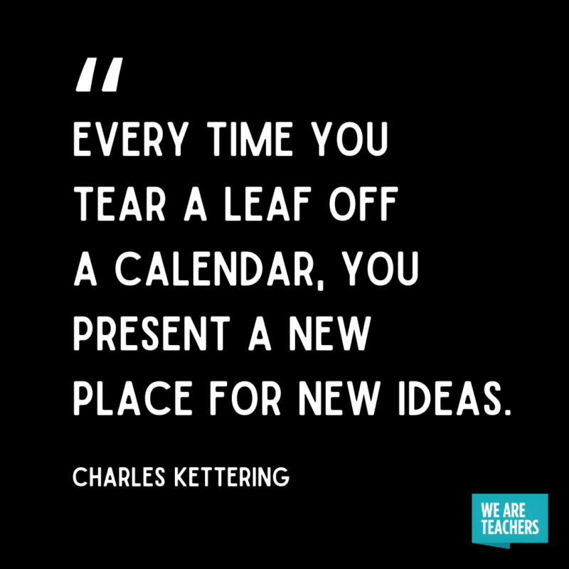 """""""Every time you tear a leaf off a calendar, you present a new place for new ideas."""" – Charles Kettering"""
