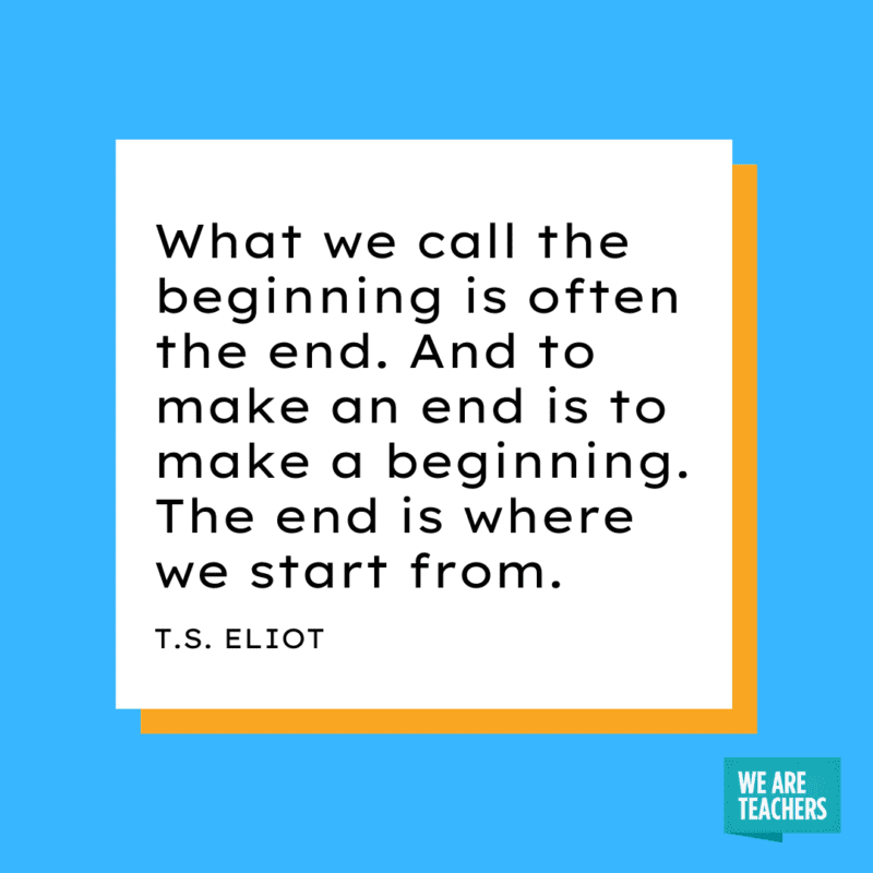 """What we call the beginning is often the end. And to make an end is to make a beginning. The end is where we start from."""" - T.S. Eliot."""