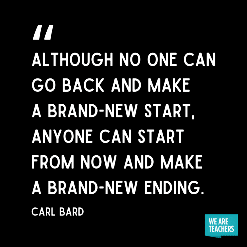 """""""Although no one can go back and make a brand-new start, anyone can start from now and make a brand-new ending."""" - Carl Bard."""