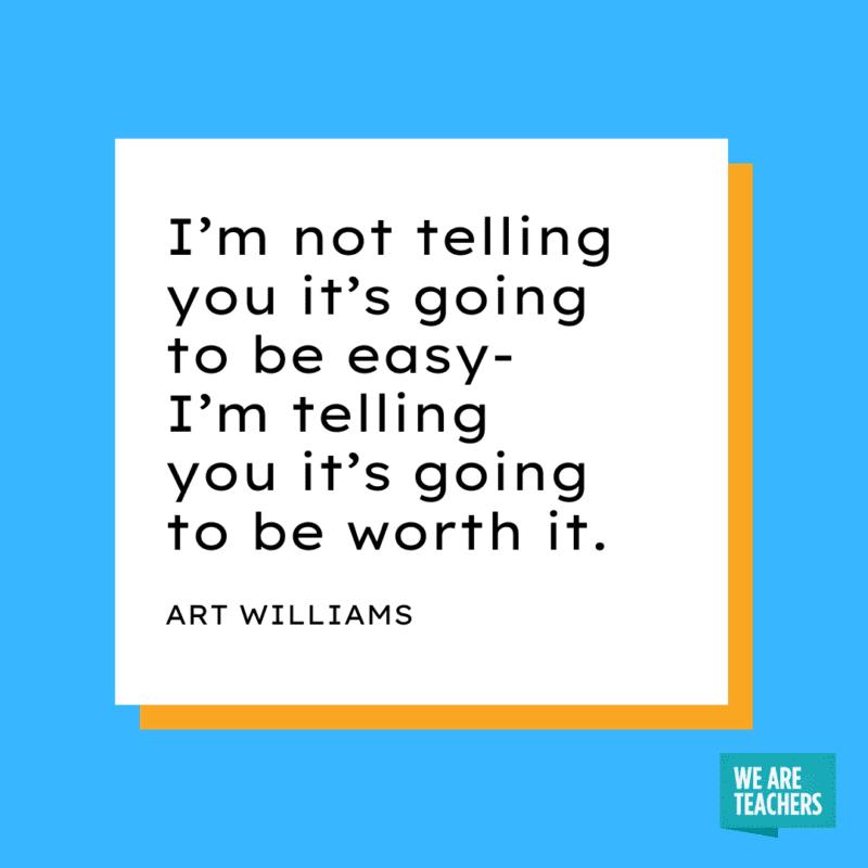 """I'm not telling you it's going to be easy- I'm telling you it's going to be worth it."" - Art Williams."