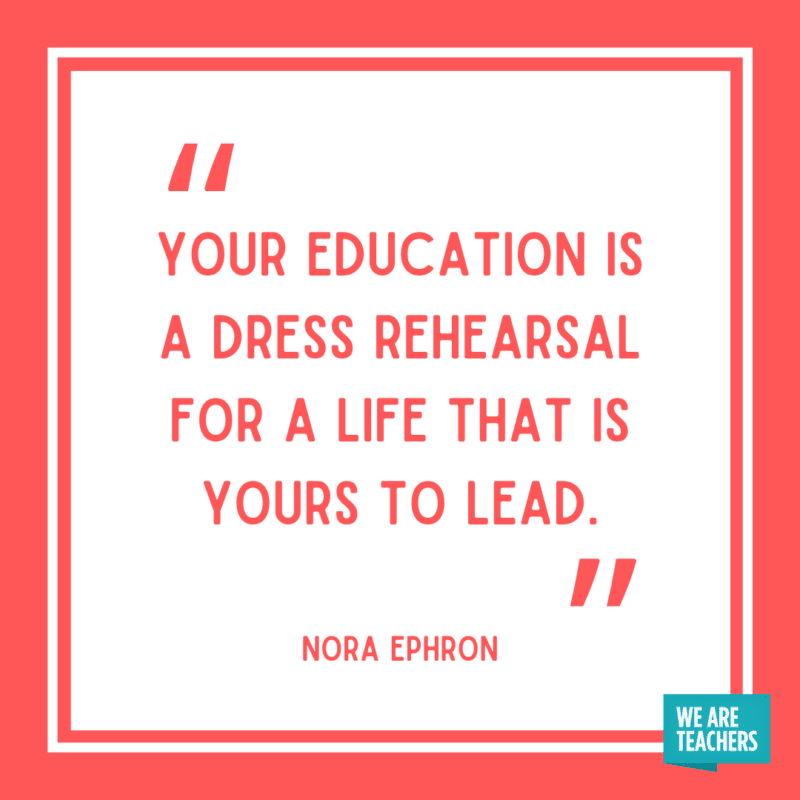 """""""Your education is a dress rehearsal for a life that is yours to lead."""" - Nora Ephron."""