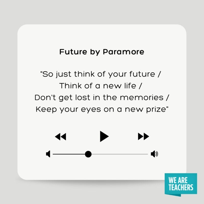 """Future by Paramore: """"So just think of your future / Think of a new life / Don't get lost in the memories / Keep your eyes on a new prize"""""""