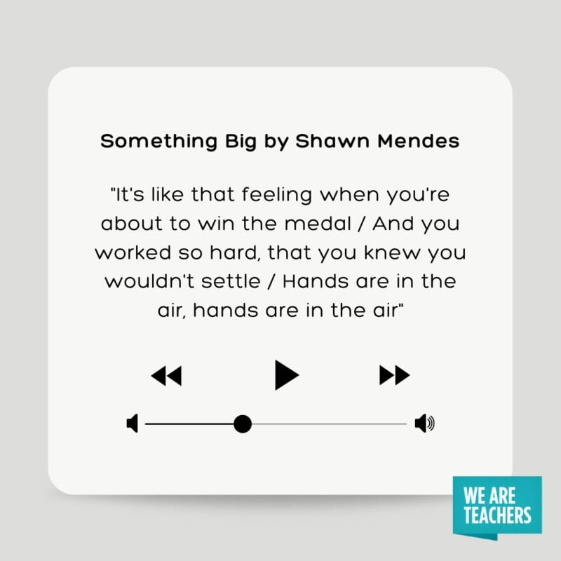 """Something Big by Shawn Mendes: """"It's like that feeling when you're about to win the medal/ And you worked so hard, that you knew you wouldn't settle/ Hands are in the air, hands are in the air"""""""