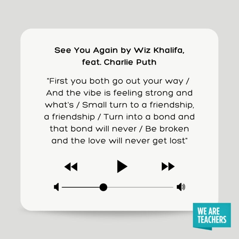 """See You Again by Wiz Khalifa, feat. Charlie Puth: """"First you both go out your way/ And the vibe is feeling strong and what's/ Small turn to a friendship, a friendship/ Turn into a bond and that bond will never/ Be broken and the love will never get lost"""""""